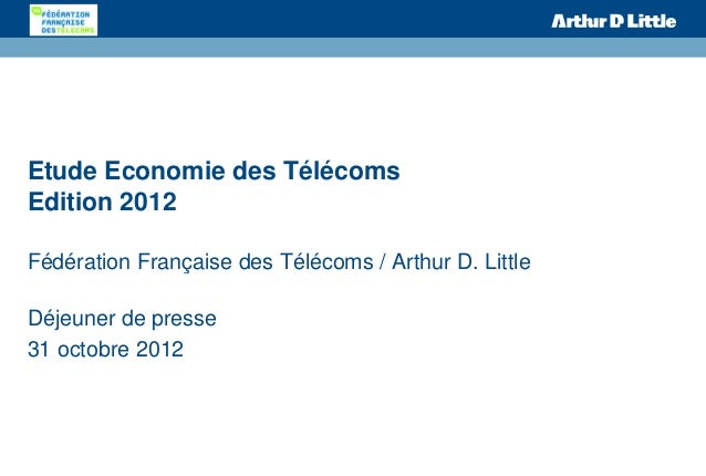 Etude Economie des TélécomsEdition 2012Fédération Française des Télécoms / Arthur D. LittleDéjeuner de presse31 octobre 2012