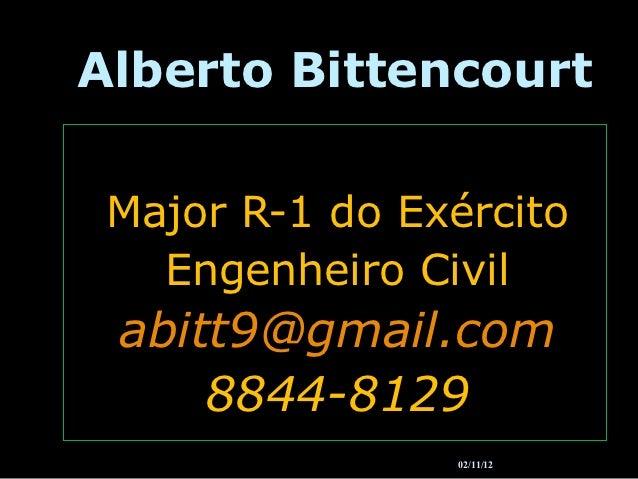 Alberto Bittencourt Major R-1 do Exército   Engenheiro Civil abitt9@gmail.com     8844-8129                02/11/12