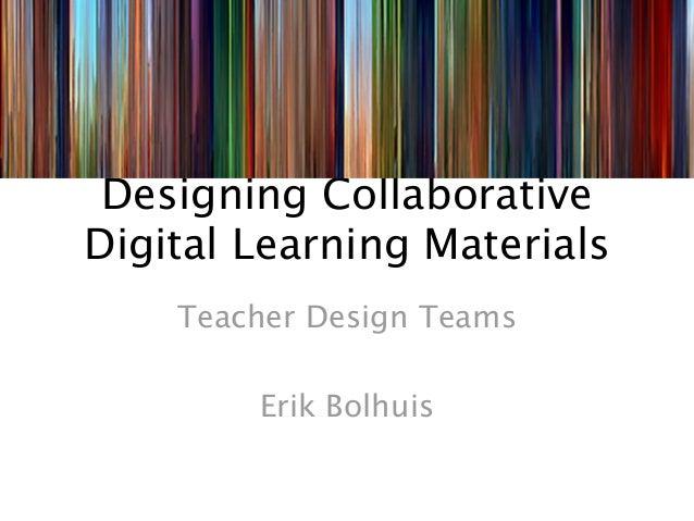 Designing CollaborativeDigital Learning Materials    Teacher Design Teams        Erik Bolhuis