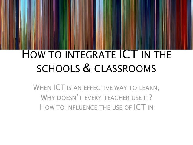 HOW TO INTEGRATE ICT IN THE  SCHOOLS & CLASSROOMS  WHEN ICT IS AN EFFECTIVE WAY TO LEARN,   WHY DOESN'T EVERY TEACHER USE ...