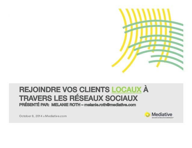 October 8, 2014 ¢ Mediative.com! REJOINDRE VOS CLIENTS LOCAUX À TRAVERS LES RÉSEAUX SOCIAUX! PRÉSENTÉ PAR: MELANIE ROTH –...