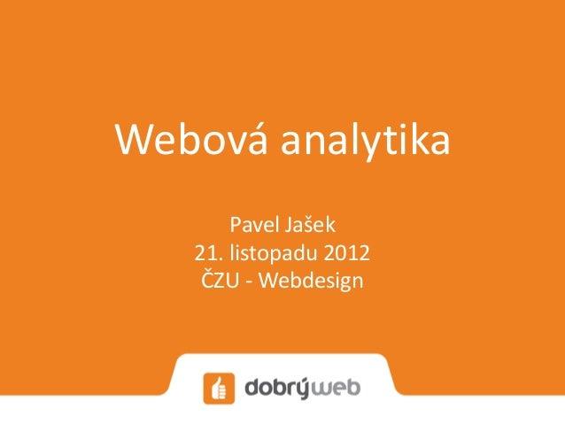 Webová analytika       Pavel Jašek   21. listopadu 2012    ČZU - Webdesign