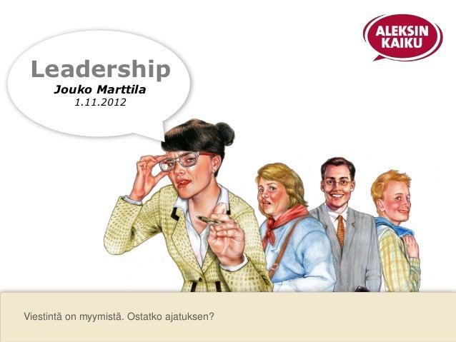 Leadership      Jouko Marttila          1.11.2012Viestintä on myymistä. Ostatko ajatuksen?