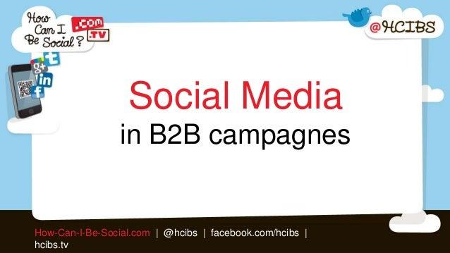 Social Media                 in B2B campagnesHow-Can-I-Be-Social.com | @hcibs | facebook.com/hcibs |hcibs.tv