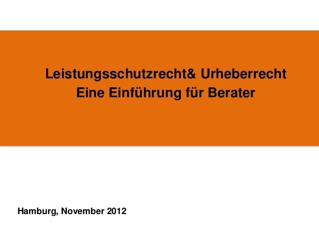 Leistungsschutzrecht& Urheberrecht          Eine Einführung für BeraterHamburg, November 2012
