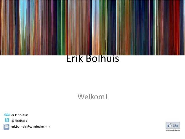 Erik Bolhuis                             Welkom!erik.bolhuis@Ebolhuised.bolhuis@windesheim.nl