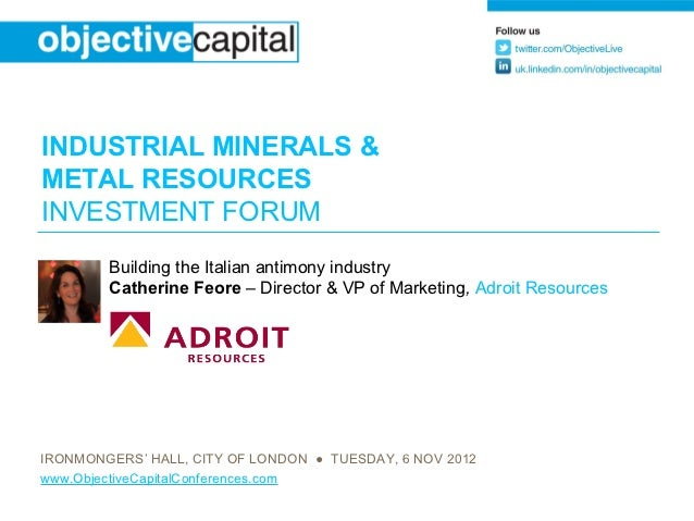 INDUSTRIAL MINERALS &METAL RESOURCESINVESTMENT FORUM        Building the Italian antimony industry        Catherine Feore ...