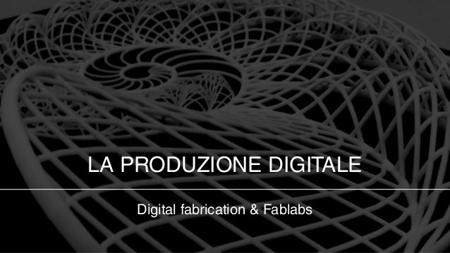 LA PRODUZIONE DIGITALE   Digital fabrication & Fablabs