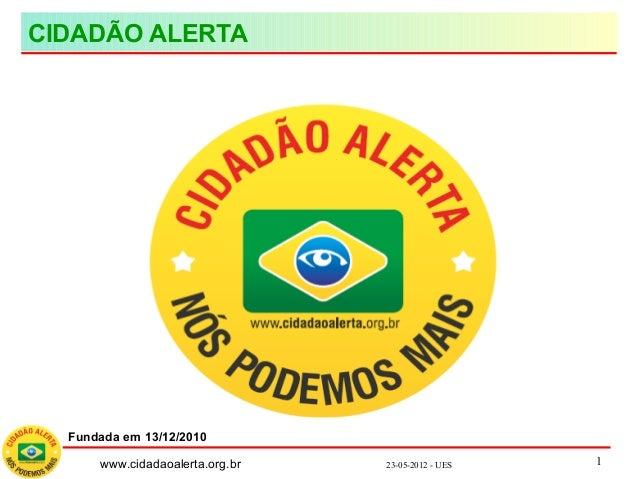 www.cidadaoalerta.org.br 23-05-2012 - UES 1 CIDADÃO ALERTA Fundada em 13/12/2010