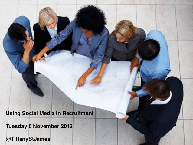 Using Social Media in RecruitmentTuesday 6 November 2012@TiffanyStJames