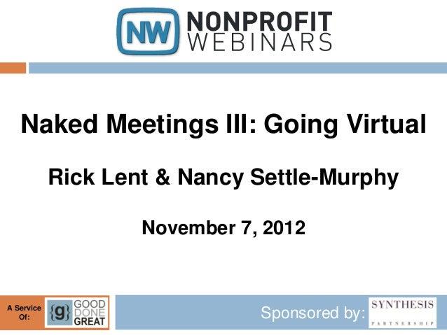 Naked Meetings III: Going Virtual            Rick Lent & Nancy Settle-Murphy                    November 7, 2012A Service ...