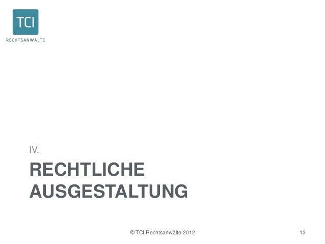 IV.RECHTLICHEAUSGESTALTUNG        © TCI Rechtsanwälte 2012   13