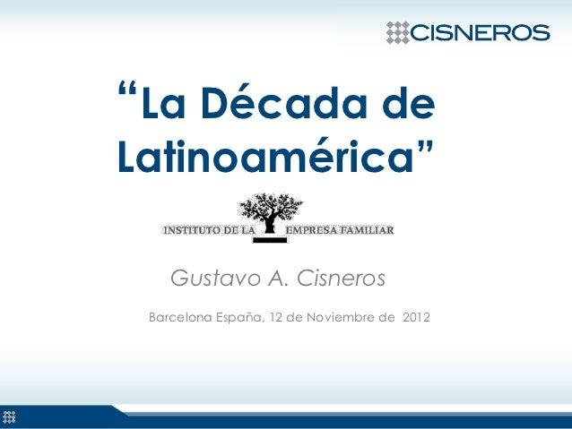 """""""La Década deLatinoamérica""""    Gustavo A. Cisneros Barcelona España, 12 de Noviembre de 2012"""