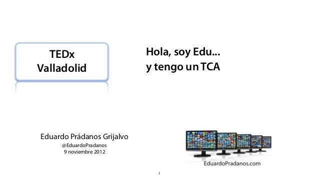 TEDx                      Hola, soy Edu...Valladolid                  y tengo un TCAEduardo Prádanos Grijalvo      @Eduard...