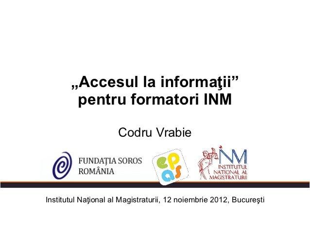 """""""Accesul la informaţii""""        pentru formatori INM                     Codru VrabieInstitutul Naţional al Magistraturii, ..."""