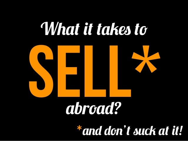 What it takes tosell*   abroad?     *and don't suck at it!
