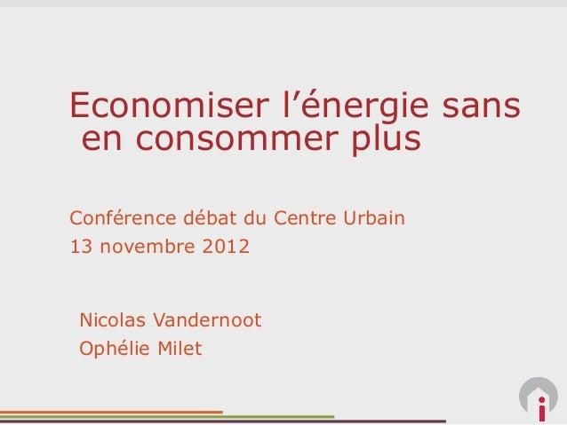 Economiser l'énergie sans en consommer plusConférence débat du Centre Urbain13 novembre 2012Nicolas VandernootOphélie Milet