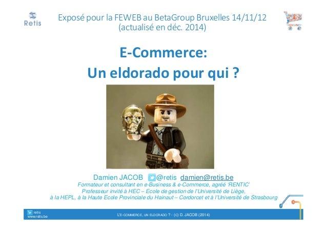 Exposé pour la FEWEB au BetaGroup Bruxelles 14/11/12  (actualisé en déc. 2014)  E-Commerce:  Un eldorado pour qui ?  Damie...
