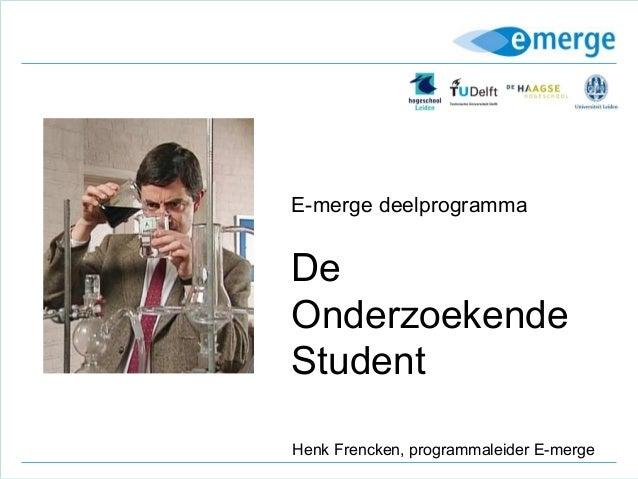 E-merge deelprogrammaDeOnderzoekendeStudentHenk Frencken, programmaleider E-merge