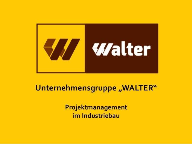 """Unternehmensgruppe """"WALTER"""" Projektmanagement im Industriebau"""