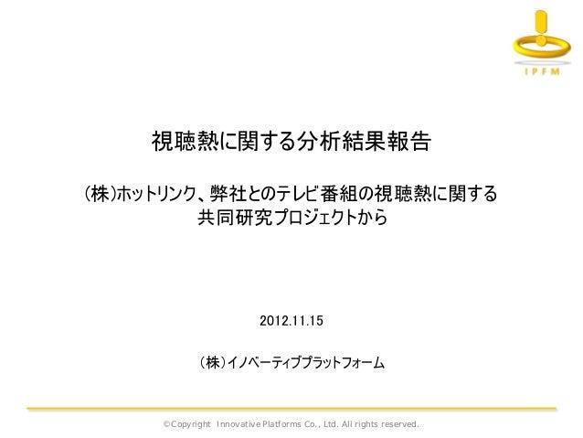視聴熱に関する分析結果報告(株)ホットリンク、弊社とのテレビ番組の視聴熱に関する         共同研究プロジェクトから                            2012.11.15             (株)イノベーティブ...