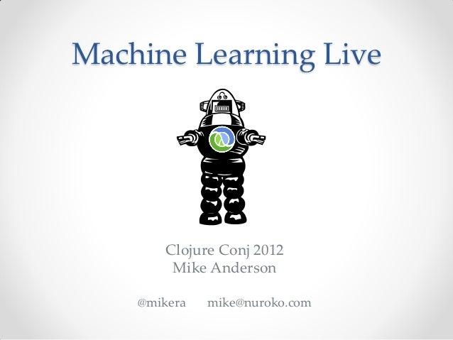 Machine Learning Live        Clojure Conj 2012         Mike Anderson    @mikera   mike@nuroko.com