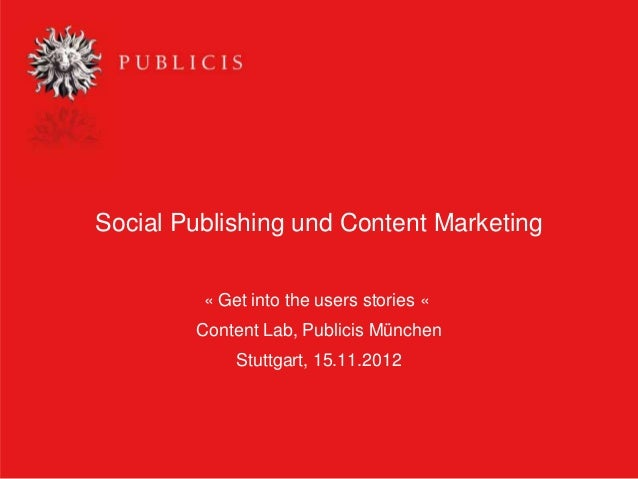 Social Publishing und Content Marketing         « Get into the users stories «        Content Lab, Publicis München       ...