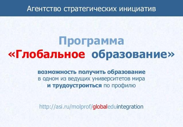 Агентство стратегических инициатив       Программа«Глобальное образование»    возможность получить образование    в одном ...