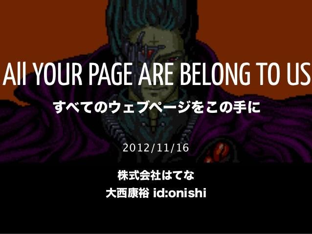 All YOUR PAGE ARE BELONG TO US    すべてのウェブページをこの手に            2012/11/16           株式会社はてな          大西康裕 id:onishi