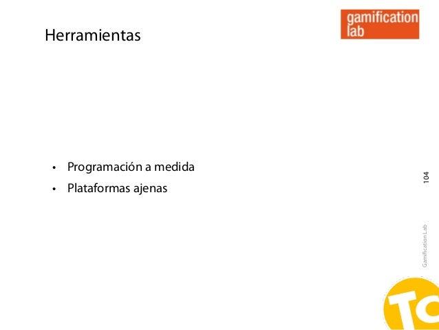 Herramientas• Programación a medida                           104• Plataformas ajenas                          Gamification...