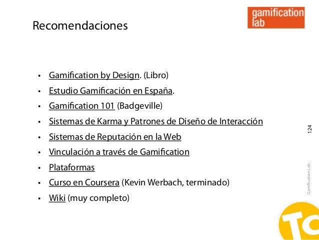Recomendaciones• Gamification by Design. (Libro)• Estudio Gamificación en España.• Gamification 101 (Badgeville)• Sistemas de...