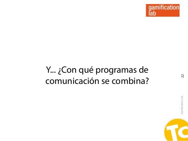 Y... ¿Con qué programas de                              22comunicación se combina?                             Gamification...