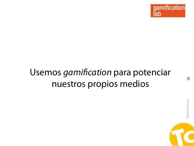 Usemos gamification para potenciar                                     26    nuestros propios medios                       ...