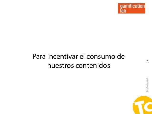 Para incentivar el consumo de                                 27     nuestros contenidos                                Ga...
