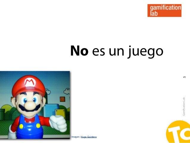 No es un juego                         5                        Gamification LabImagen: Hugo Quintero