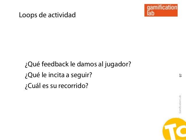 Loops de actividad ¿Qué feedback le damos al jugador? ¿Qué le incita a seguir?                                       97 ¿C...