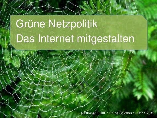 Grüne NetzpolitikDas Internet mitgestalten             Balthasar Glättli / Grüne Solothurn / 22.11.2012