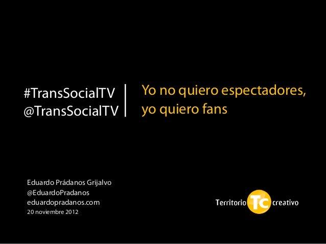 #TransSocialTV              Yo no quiero espectadores,@TransSocialTV              yo quiero fansEduardo Prádanos Grijalvo@...