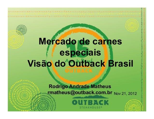 Mercado de carnes       especiaisVisão do Outback Brasil     Rodrigo Andrade Matheus    rmatheus@outback.com.br    Nov 21,...