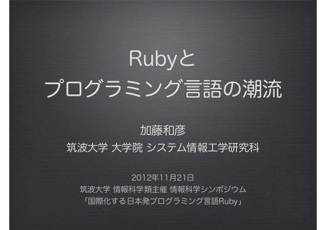 Rubyと プログラミング言語の潮流 加藤和彦 筑波大学 大学院 システム情報工学研究科 2012年11月21日 筑波大学 情報科学類主催 情報科学シンポジウム 「国際化する日本発プログラミング言語Ruby」
