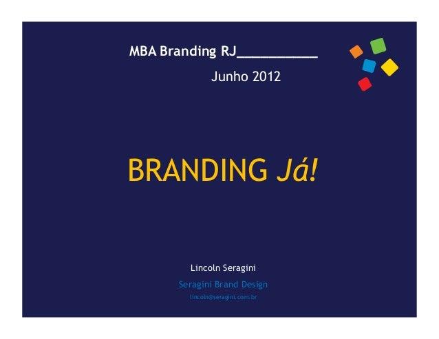 MBA Branding RJ__________               Junho 2012BRANDING Já!        Lincoln Seragini      Seragini Brand Design        l...