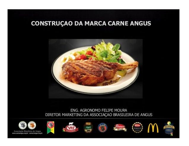 CONSTRUÇAO DA MARCA CARNE ANGUS              ENG. AGRONOMO FELIPE MOURA   DIRETOR MARKETING DA ASSOCIAÇAO BRASILEIRA DE AN...