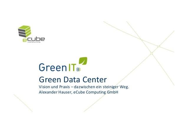 Green Data CenterVision und Praxis – dazwischen ein steiniger Weg.Alexander Hauser, eCube Computing GmbH