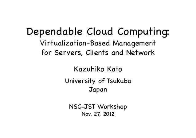 Dependable Cloud Computing: Virtualization-Based Management for Servers, Clients and Network Kazuhiko Kato University of T...