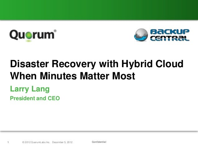 Disaster Recovery with Hybrid Cloud    When Minutes Matter Most    Larry Lang    President and CEO1       © 2012 QuorumLab...