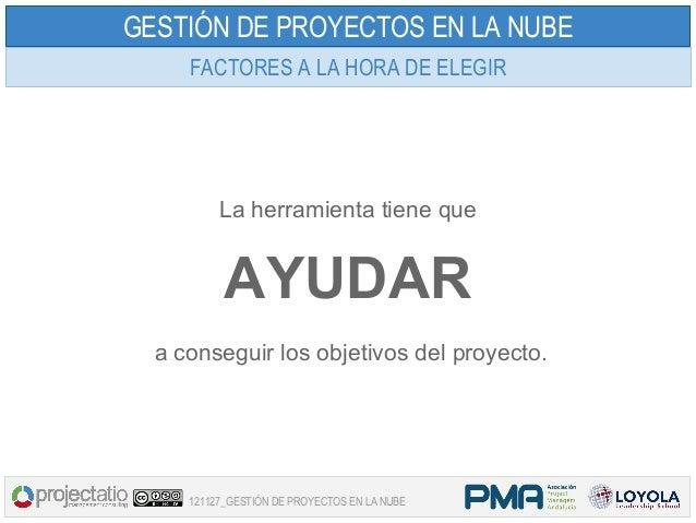 GESTIÓN DE PROYECTOS EN LA NUBE     FACTORES A LA HORA DE ELEGIR          La herramienta tiene que           AYUDAR  a con...