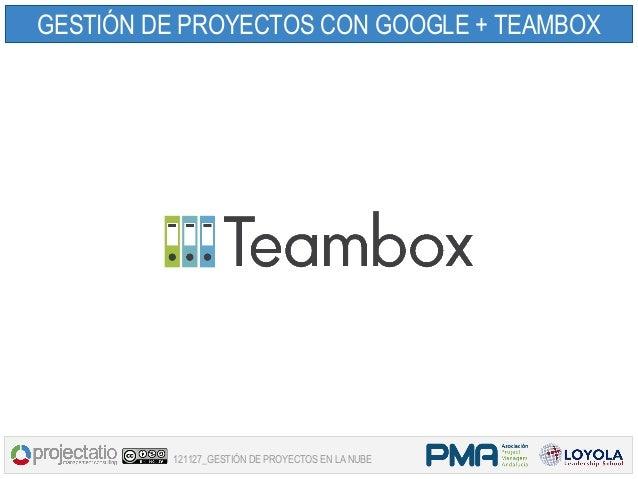 GESTIÓN DE PROYECTOS CON GOOGLE + TEAMBOX         121127_GESTIÓN DE PROYECTOS EN LA NUBE