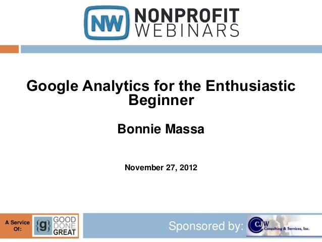 Google Analytics for the Enthusiastic                    Beginner                   Bonnie Massa                    Novemb...