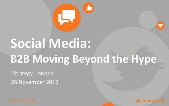 Social Media:B2B Moving Beyond the HypeiStrategy, London26 November 2012                      @jeremywoolf