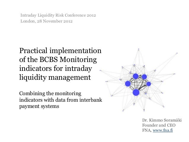 Intraday Liquidity Risk Conference 2012London, 28 November 2012Practical implementationof the BCBS Monitoringindicators fo...
